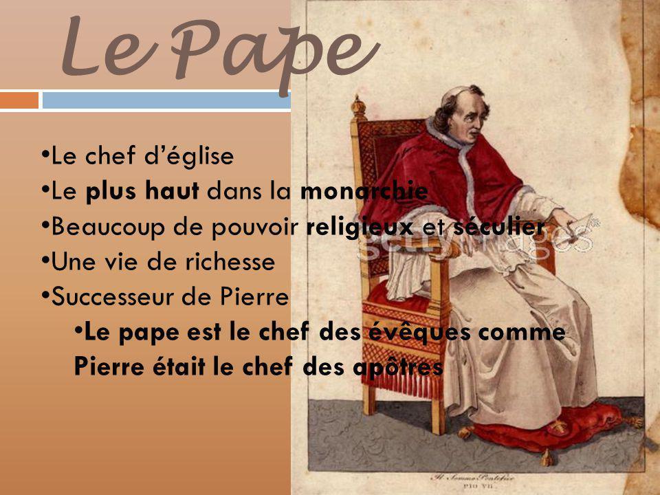 Le Pape Le chef déglise Le plus haut dans la monarchie Beaucoup de pouvoir religieux et séculier Une vie de richesse Successeur de Pierre Le pape est le chef des évêques comme Pierre était le chef des apôtres
