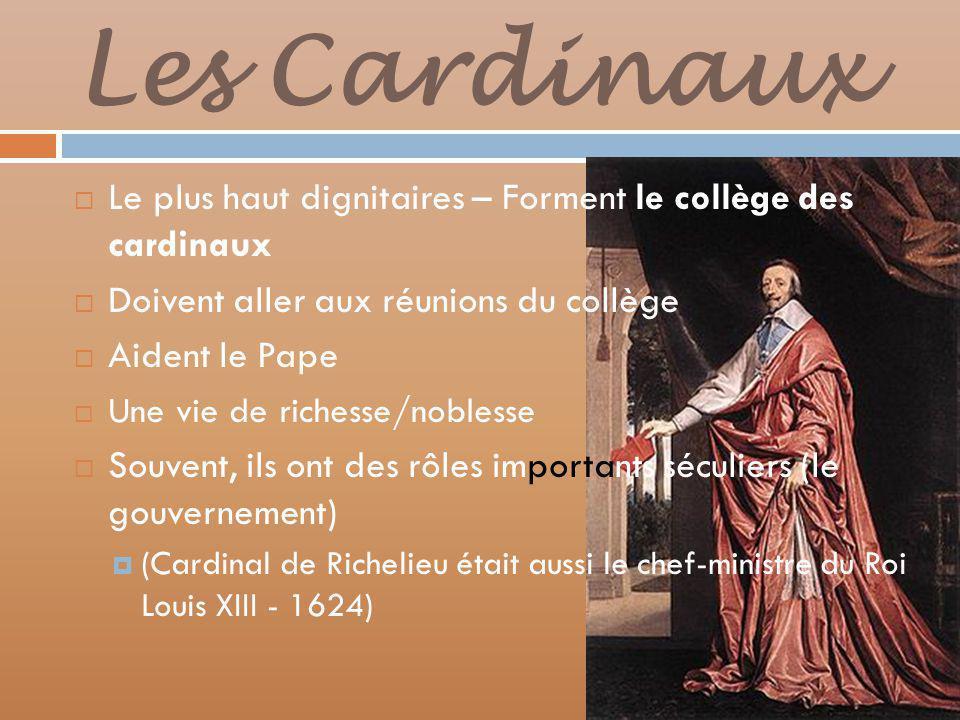 Les Cardinaux Le plus haut dignitaires – Forment le collège des cardinaux Doivent aller aux réunions du collège Aident le Pape Une vie de richesse/noblesse Souvent, ils ont des rôles importants séculiers (le gouvernement) (Cardinal de Richelieu était aussi le chef-ministre du Roi Louis XIII - 1624)