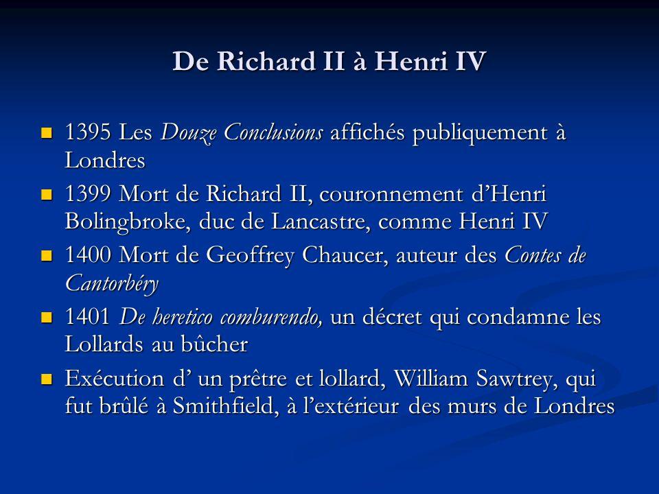 De Richard II à Henri IV 1395 Les Douze Conclusions affichés publiquement à Londres 1395 Les Douze Conclusions affichés publiquement à Londres 1399 Mort de Richard II, couronnement dHenri Bolingbroke, duc de Lancastre, comme Henri IV 1399 Mort de Richard II, couronnement dHenri Bolingbroke, duc de Lancastre, comme Henri IV 1400 Mort de Geoffrey Chaucer, auteur des Contes de Cantorbéry 1400 Mort de Geoffrey Chaucer, auteur des Contes de Cantorbéry 1401 De heretico comburendo, un décret qui condamne les Lollards au bûcher 1401 De heretico comburendo, un décret qui condamne les Lollards au bûcher Exécution d un prêtre et lollard, William Sawtrey, qui fut brûlé à Smithfield, à lextérieur des murs de Londres Exécution d un prêtre et lollard, William Sawtrey, qui fut brûlé à Smithfield, à lextérieur des murs de Londres