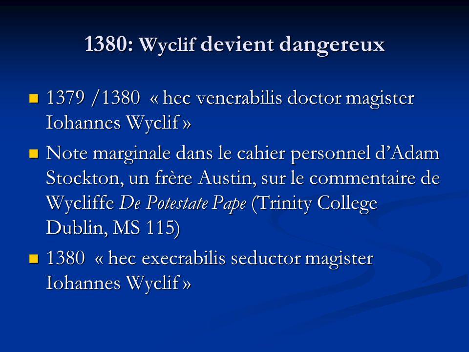 1380: Wyclif devient dangereux 1379 /1380 « hec venerabilis doctor magister Iohannes Wyclif » 1379 /1380 « hec venerabilis doctor magister Iohannes Wyclif » Note marginale dans le cahier personnel dAdam Stockton, un frère Austin, sur le commentaire de Wycliffe De Potestate Pape (Trinity College Dublin, MS 115) Note marginale dans le cahier personnel dAdam Stockton, un frère Austin, sur le commentaire de Wycliffe De Potestate Pape (Trinity College Dublin, MS 115) 1380 « hec execrabilis seductor magister Iohannes Wyclif » 1380 « hec execrabilis seductor magister Iohannes Wyclif »