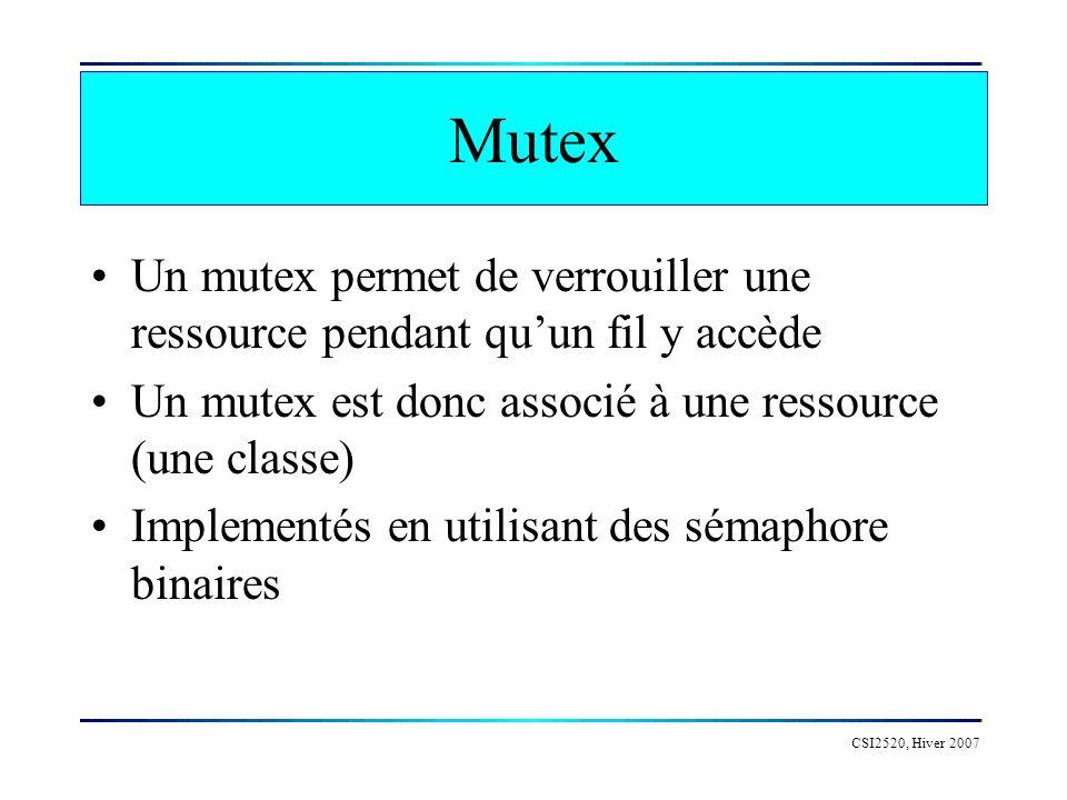 CSI2520, Hiver 2007 Mutex Un mutex permet de verrouiller une ressource pendant quun fil y accède Un mutex est donc associé à une ressource (une classe) Implementés en utilisant des sémaphore binaires