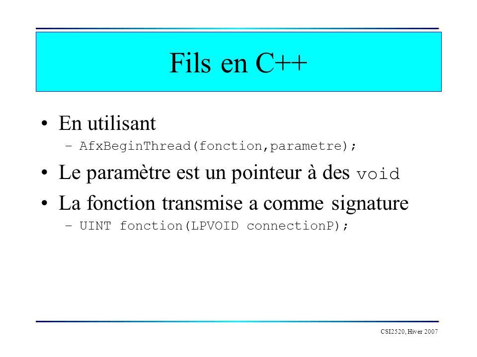 CSI2520, Hiver 2007 Fils en C++ En utilisant –AfxBeginThread(fonction,parametre); Le paramètre est un pointeur à des void La fonction transmise a comme signature –UINT fonction(LPVOID connectionP);