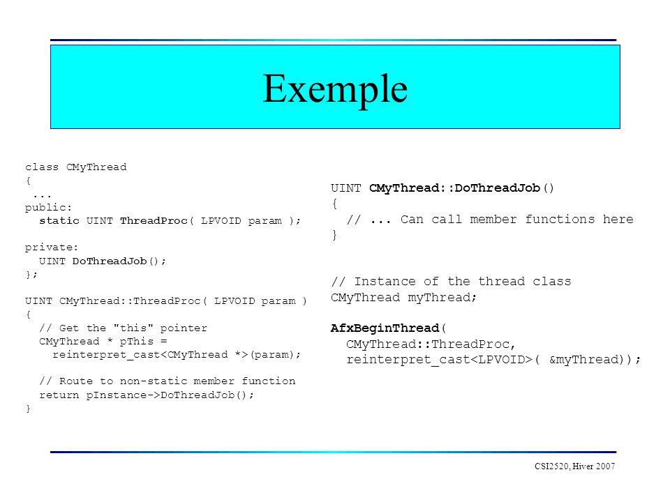 CSI2520, Hiver 2007 Exemple class CMyThread {... public: static UINT ThreadProc( LPVOID param ); private: UINT DoThreadJob(); }; UINT CMyThread::Threa