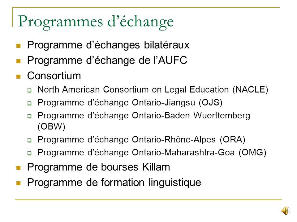 Programmes déchange Programme déchanges bilatéraux Programme déchange de lAUFC Consortium North American Consortium on Legal Education (NACLE) Programme déchange Ontario-Jiangsu (OJS) Programme déchange Ontario-Baden Wuerttemberg (OBW) Programme déchange Ontario-Rhône-Alpes (ORA) Programme déchange Ontario-Maharashtra-Goa (OMG) Programme de bourses Killam Programme de formation linguistique