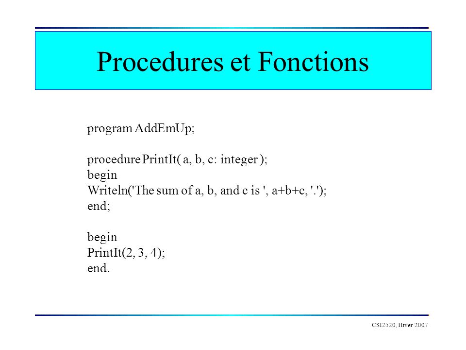 CSI2520, Hiver 2007 Procedures et Fonctions program AddEmUp; procedure PrintIt( a, b, c: integer ); begin Writeln( The sum of a, b, and c is , a+b+c, . ); end; begin PrintIt(2, 3, 4); end.