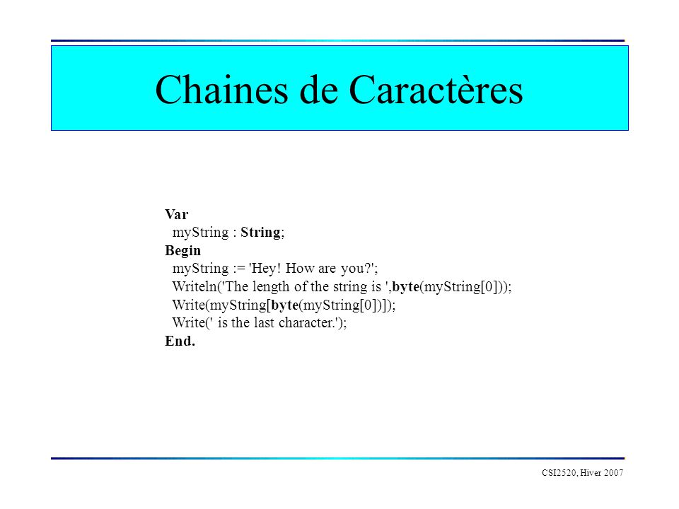 CSI2520, Hiver 2007 Chaines de Caractères Var myString : String; Begin myString := 'Hey! How are you?'; Writeln('The length of the string is ',byte(my