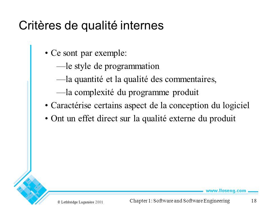 © Lethbridge/Laganière 2001 Chapter 1: Software and Software Engineering18 Critères de qualité internes Ce sont par exemple: le style de programmation la quantité et la qualité des commentaires, la complexité du programme produit Caractérise certains aspect de la conception du logiciel Ont un effet direct sur la qualité externe du produit