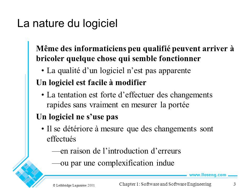 © Lethbridge/Laganière 2001 Chapter 1: Software and Software Engineering3 La nature du logiciel Même des informaticiens peu qualifié peuvent arriver à