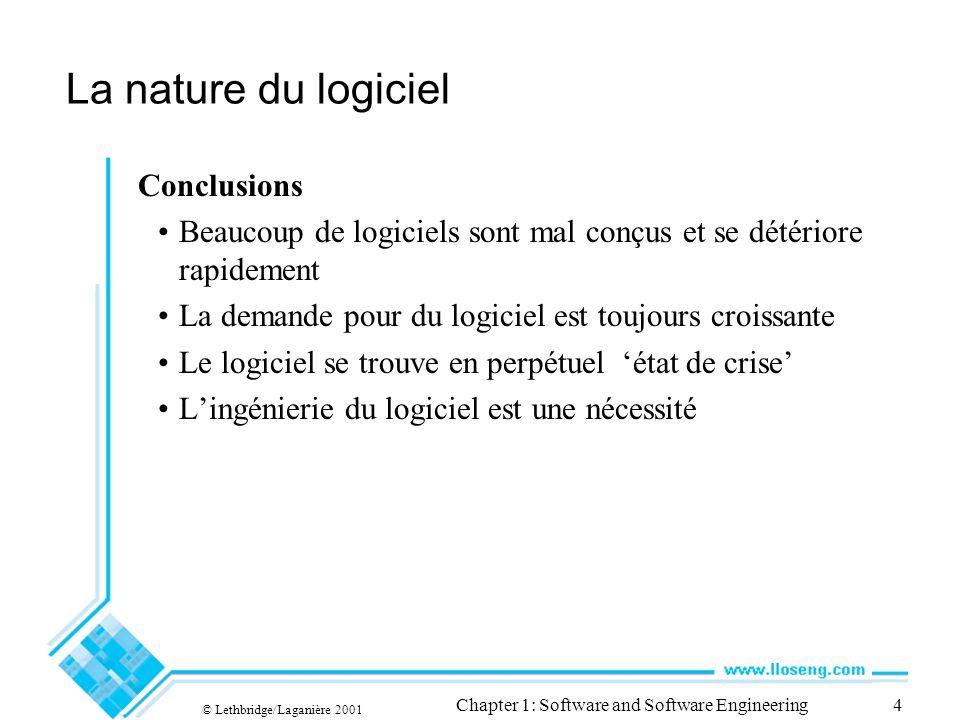 © Lethbridge/Laganière 2001 Chapter 1: Software and Software Engineering4 La nature du logiciel Conclusions Beaucoup de logiciels sont mal conçus et s