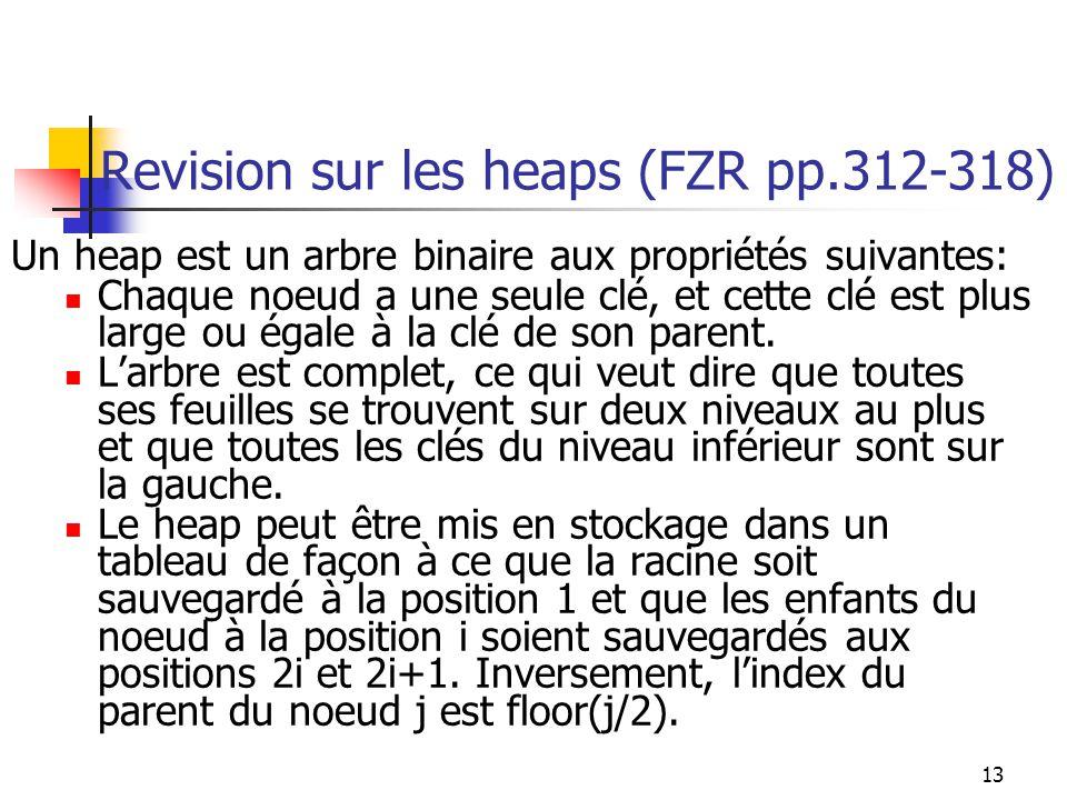 13 Revision sur les heaps (FZR pp.312-318) Un heap est un arbre binaire aux propriétés suivantes: Chaque noeud a une seule clé, et cette clé est plus