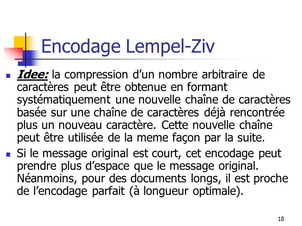 18 Encodage Lempel-Ziv Idee: la compression dun nombre arbitraire de caractères peut être obtenue en formant systématiquement une nouvelle chaîne de c