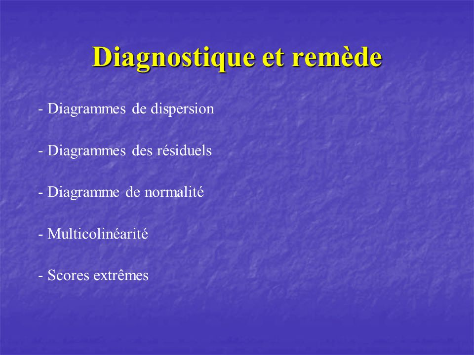 Diagnostique et remède - Diagrammes de dispersion - Diagrammes des résiduels - Diagramme de normalité - Multicolinéarité - Scores extrêmes