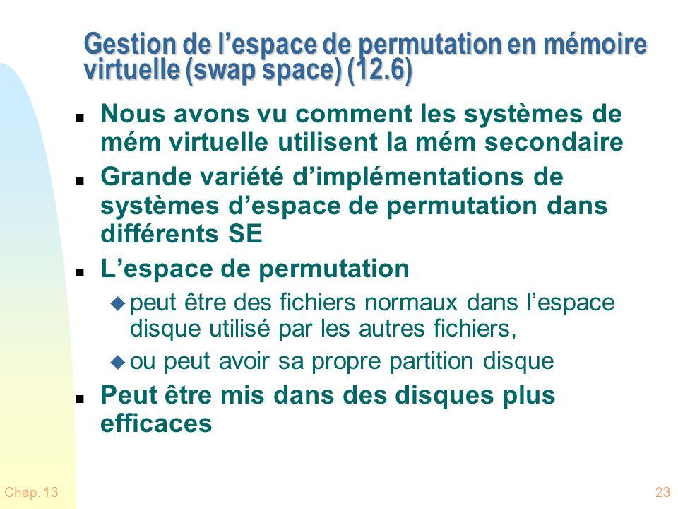 Chap. 1323 Gestion de lespace de permutation en mémoire virtuelle (swap space) (12.6) n Nous avons vu comment les systèmes de mém virtuelle utilisent