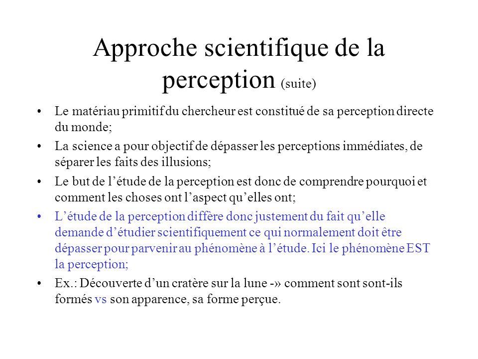 Approche scientifique de la perception (suite) Le matériau primitif du chercheur est constitué de sa perception directe du monde; La science a pour ob