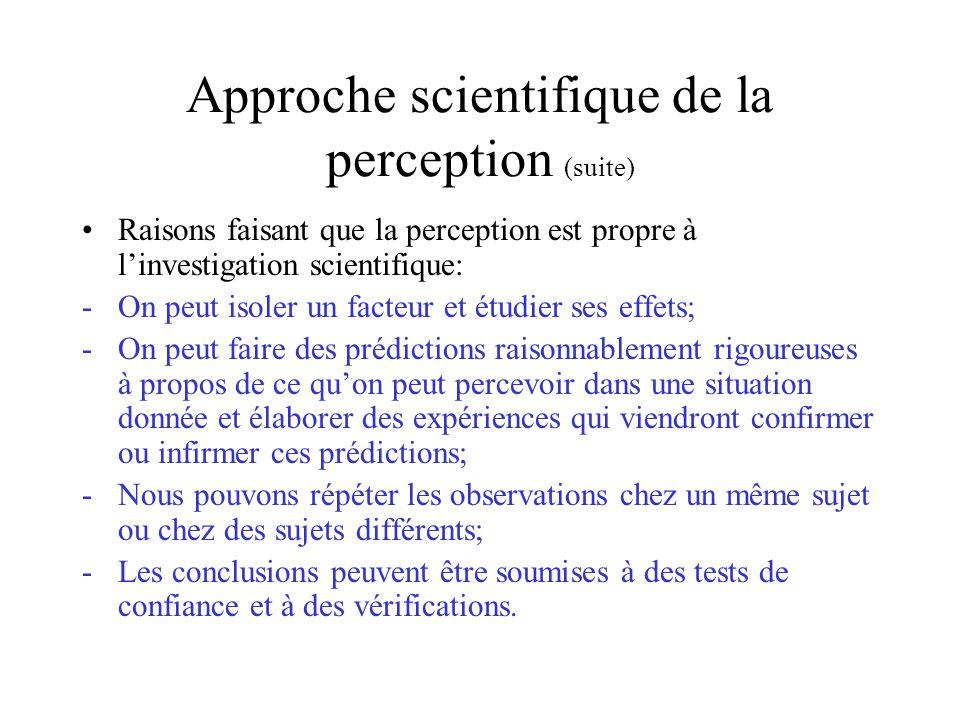 Approche scientifique de la perception (suite) Raisons faisant que la perception est propre à linvestigation scientifique: -On peut isoler un facteur