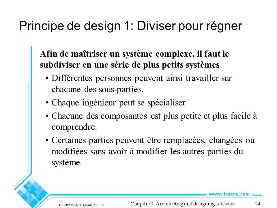 © Lethbridge/Laganière 2001 Chapitre 9: Architecting and designing software14 Principe de design 1: Diviser pour régner Afin de maîtriser un système complexe, il faut le subdiviser en une série de plus petits systèmes Différentes personnes peuvent ainsi travailler sur chacune des sous-parties.