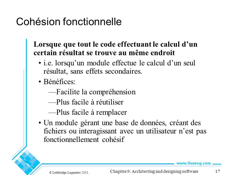 © Lethbridge/Laganière 2001 Chapitre 9: Architecting and designing software17 Cohésion fonctionnelle Lorsque que tout le code effectuant le calcul dun certain résultat se trouve au même endroit i.e.