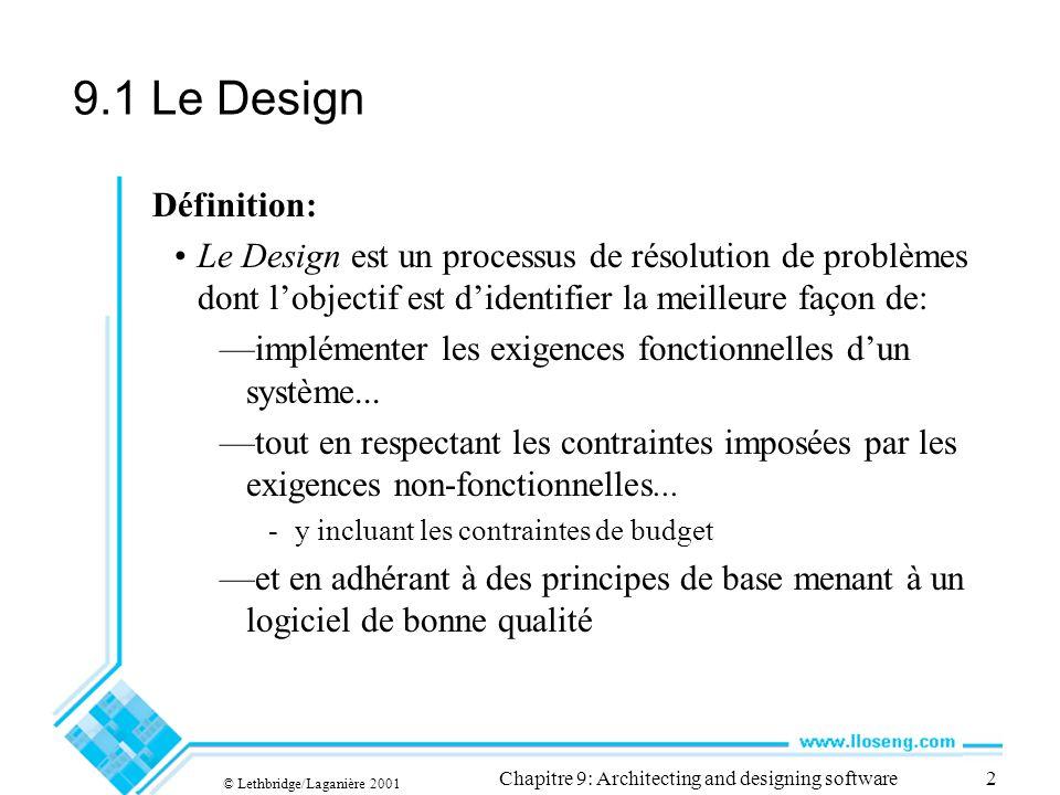 © Lethbridge/Laganière 2001 Chapitre 9: Architecting and designing software2 9.1 Le Design Définition: Le Design est un processus de résolution de problèmes dont lobjectif est didentifier la meilleure façon de: implémenter les exigences fonctionnelles dun système...