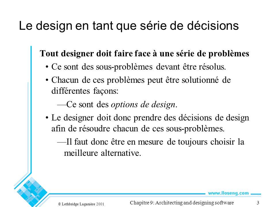© Lethbridge/Laganière 2001 Chapitre 9: Architecting and designing software3 Le design en tant que série de décisions Tout designer doit faire face à une série de problèmes Ce sont des sous-problèmes devant être résolus.