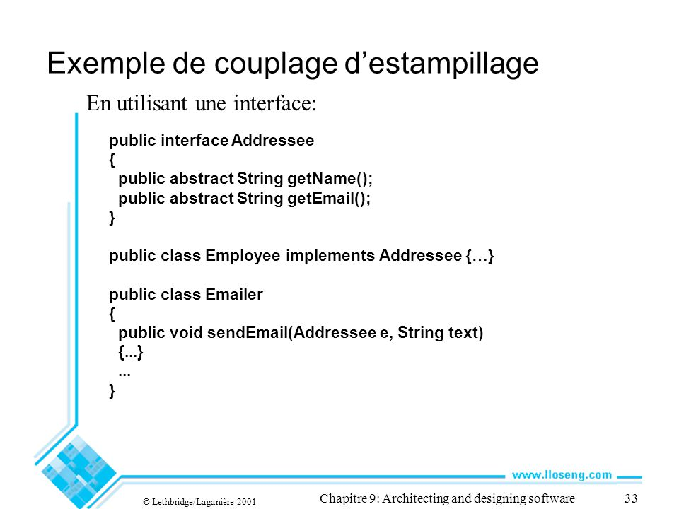 © Lethbridge/Laganière 2001 Chapitre 9: Architecting and designing software33 Exemple de couplage destampillage En utilisant une interface: public interface Addressee { public abstract String getName(); public abstract String getEmail(); } public class Employee implements Addressee {…} public class Emailer { public void sendEmail(Addressee e, String text) {...}...