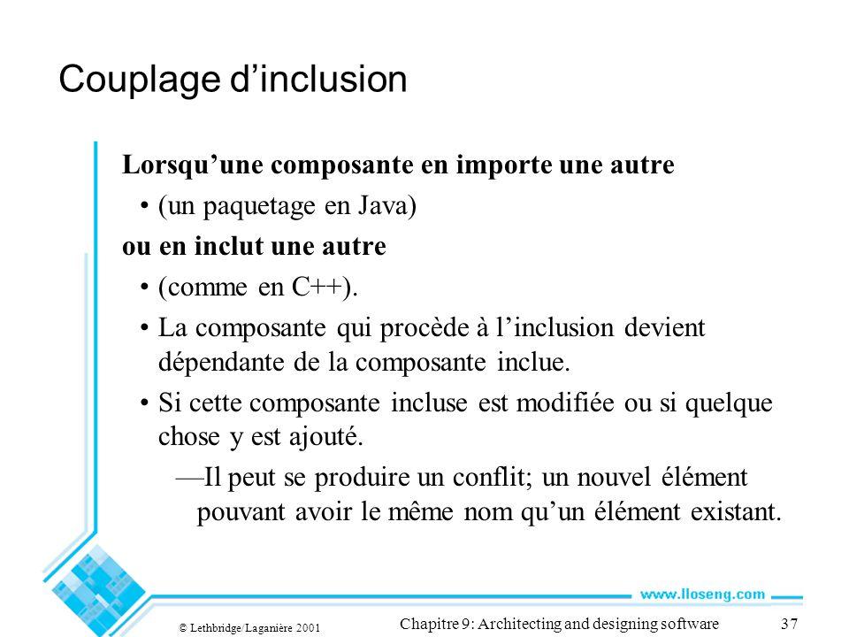 © Lethbridge/Laganière 2001 Chapitre 9: Architecting and designing software37 Couplage dinclusion Lorsquune composante en importe une autre (un paquetage en Java) ou en inclut une autre (comme en C++).