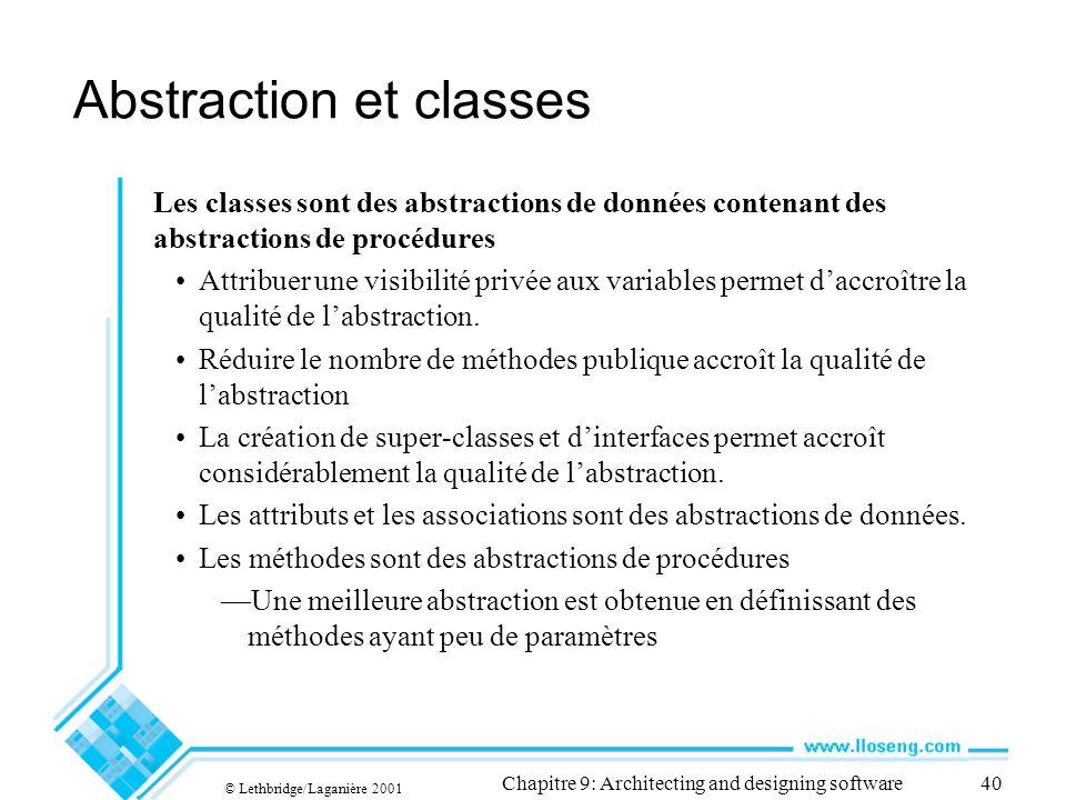 © Lethbridge/Laganière 2001 Chapitre 9: Architecting and designing software40 Abstraction et classes Les classes sont des abstractions de données contenant des abstractions de procédures Attribuer une visibilité privée aux variables permet daccroître la qualité de labstraction.