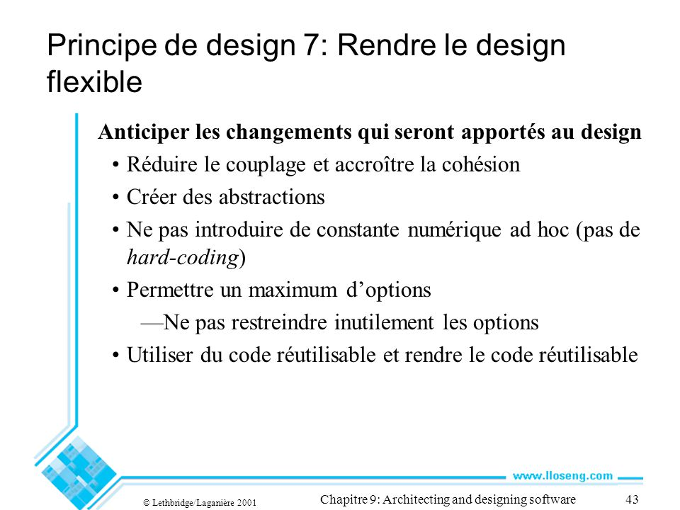 © Lethbridge/Laganière 2001 Chapitre 9: Architecting and designing software43 Principe de design 7: Rendre le design flexible Anticiper les changement