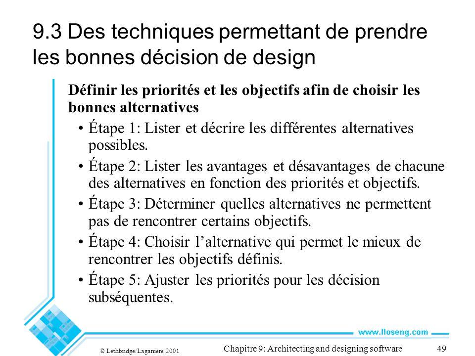 © Lethbridge/Laganière 2001 Chapitre 9: Architecting and designing software49 9.3 Des techniques permettant de prendre les bonnes décision de design Définir les priorités et les objectifs afin de choisir les bonnes alternatives Étape 1: Lister et décrire les différentes alternatives possibles.