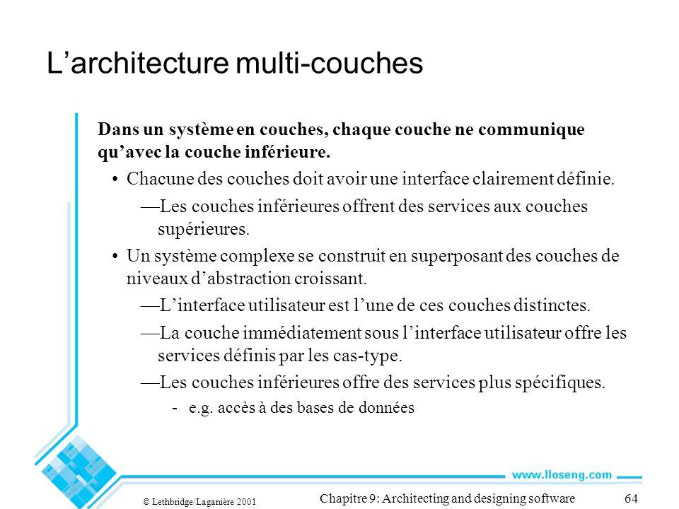 © Lethbridge/Laganière 2001 Chapitre 9: Architecting and designing software64 Larchitecture multi-couches Dans un système en couches, chaque couche ne communique quavec la couche inférieure.