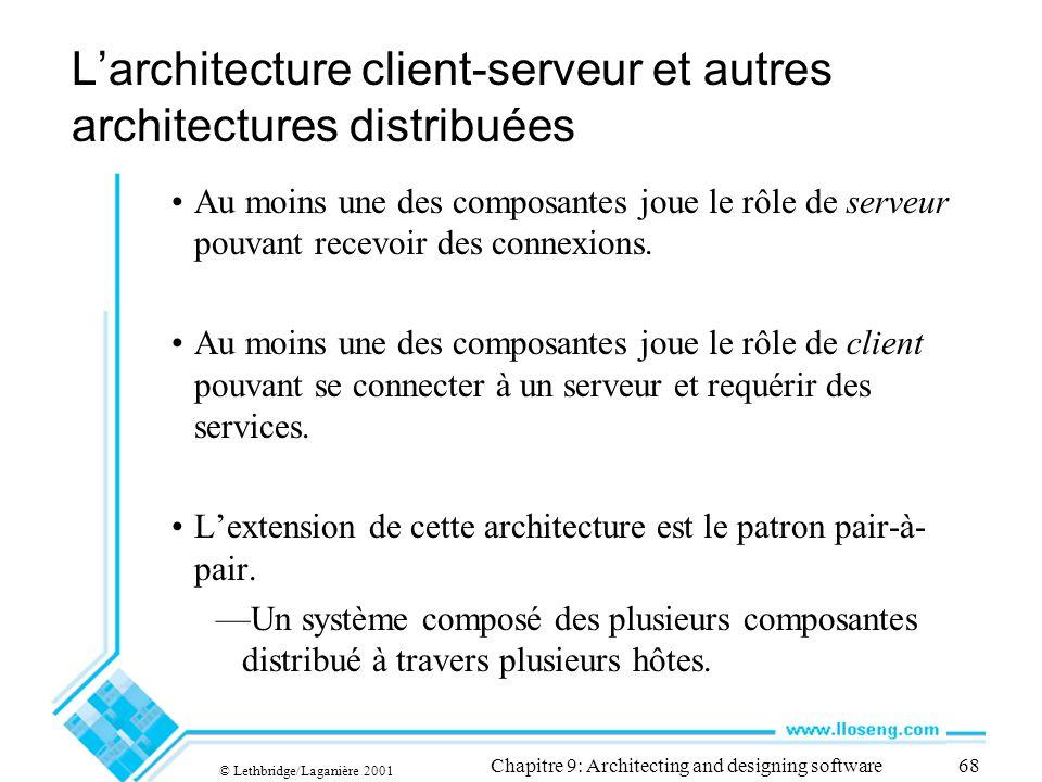 © Lethbridge/Laganière 2001 Chapitre 9: Architecting and designing software68 Larchitecture client-serveur et autres architectures distribuées Au moins une des composantes joue le rôle de serveur pouvant recevoir des connexions.