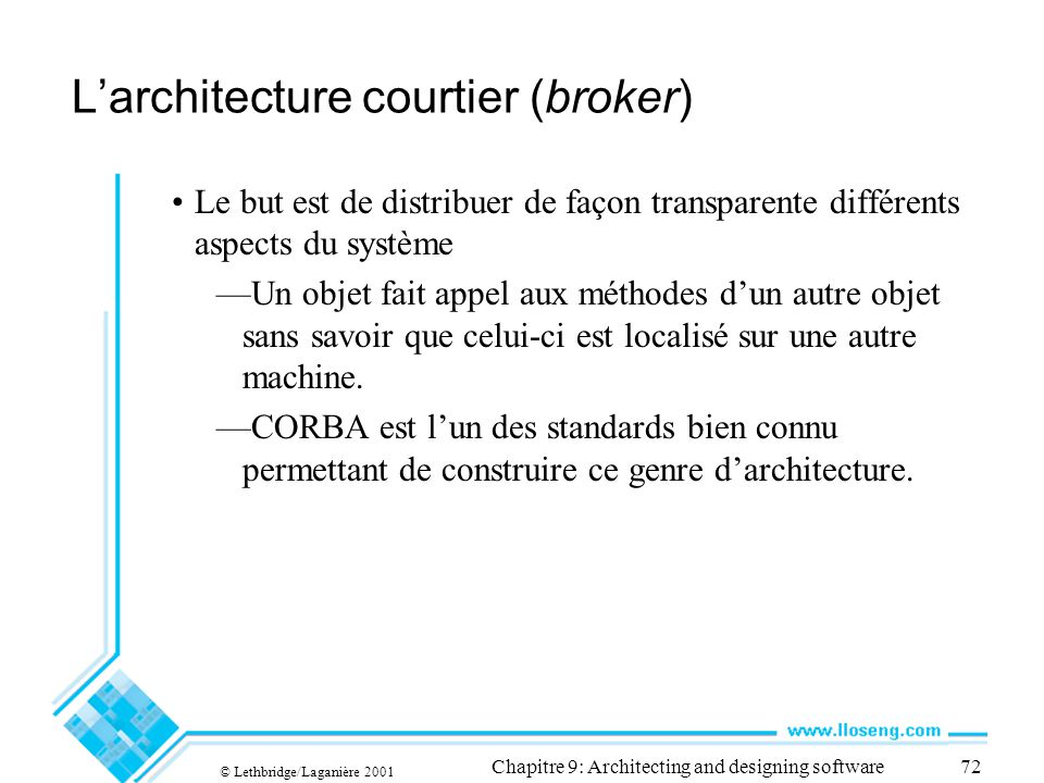 © Lethbridge/Laganière 2001 Chapitre 9: Architecting and designing software72 Larchitecture courtier (broker) Le but est de distribuer de façon transp