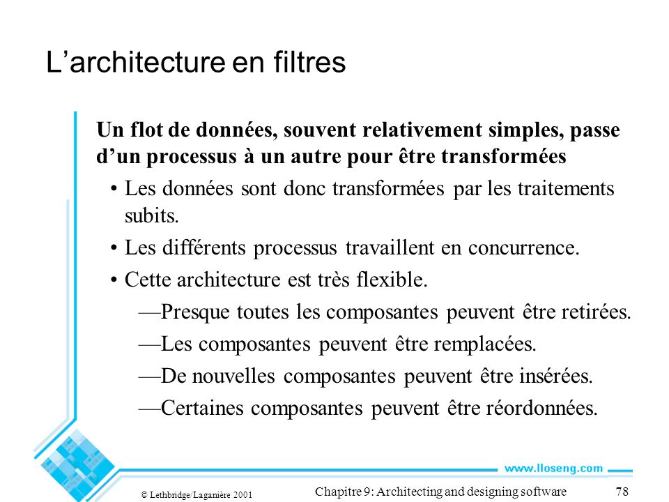 © Lethbridge/Laganière 2001 Chapitre 9: Architecting and designing software78 Larchitecture en filtres Un flot de données, souvent relativement simple