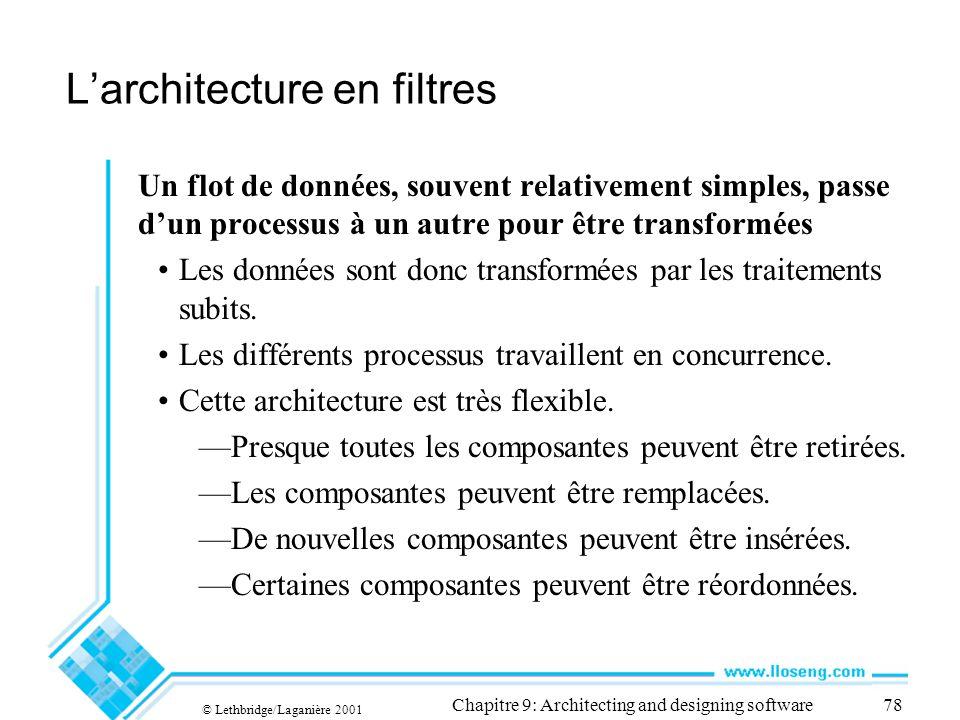 © Lethbridge/Laganière 2001 Chapitre 9: Architecting and designing software78 Larchitecture en filtres Un flot de données, souvent relativement simples, passe dun processus à un autre pour être transformées Les données sont donc transformées par les traitements subits.