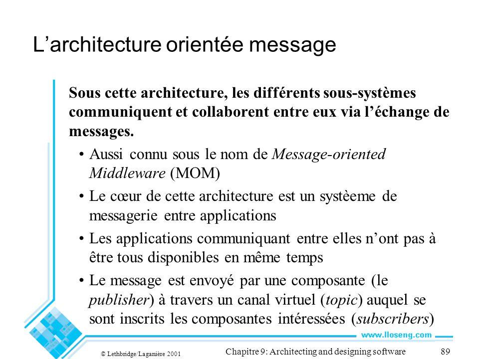 © Lethbridge/Laganière 2001 Chapitre 9: Architecting and designing software89 Larchitecture orientée message Sous cette architecture, les différents sous-systèmes communiquent et collaborent entre eux via léchange de messages.