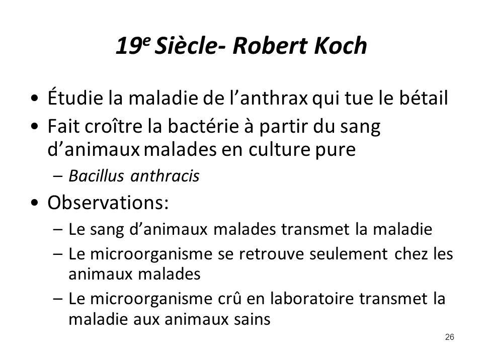 19 e Siècle- Robert Koch Étudie la maladie de lanthrax qui tue le bétail Fait croître la bactérie à partir du sang danimaux malades en culture pure –Bacillus anthracis Observations: –Le sang danimaux malades transmet la maladie –Le microorganisme se retrouve seulement chez les animaux malades –Le microorganisme crû en laboratoire transmet la maladie aux animaux sains 26