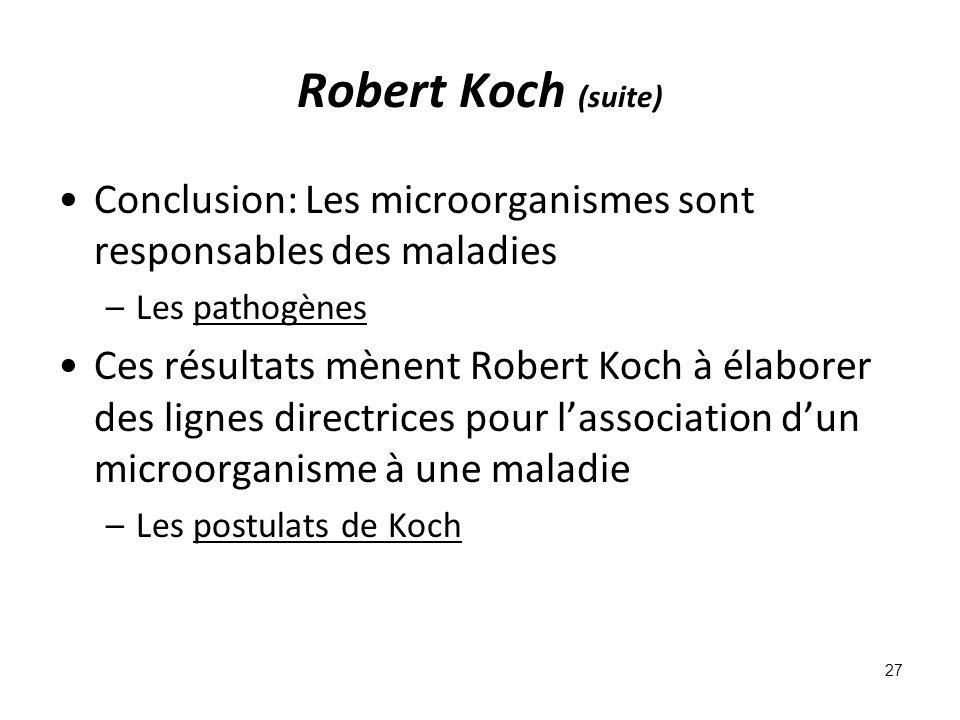 Robert Koch (suite) Conclusion: Les microorganismes sont responsables des maladies –Les pathogènes Ces résultats mènent Robert Koch à élaborer des lignes directrices pour lassociation dun microorganisme à une maladie –Les postulats de Koch 27