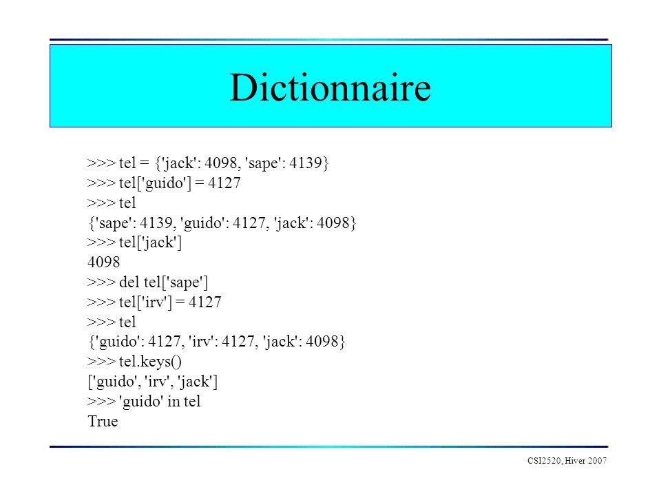 Dictionnaire CSI2520, Hiver 2007 >>> tel = {'jack': 4098, 'sape': 4139} >>> tel['guido'] = 4127 >>> tel {'sape': 4139, 'guido': 4127, 'jack': 4098} >>
