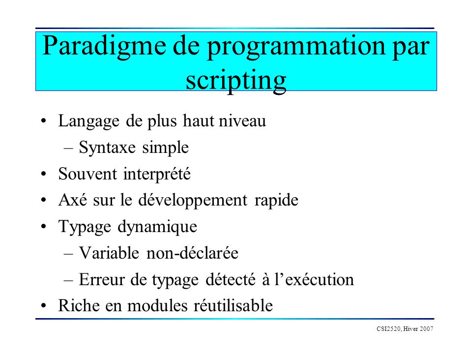 Python Créé en 1991, en logiciel libre depuis 2000 Cest avant tout un langage multi- paradigme Programmation très productive (3x à 10x) –Facile à apprendre –Prototypage rapide Encourage la réutilisation et le logiciel libre –Beaucoup de modules disponibles CSI2520, Hiver 2007