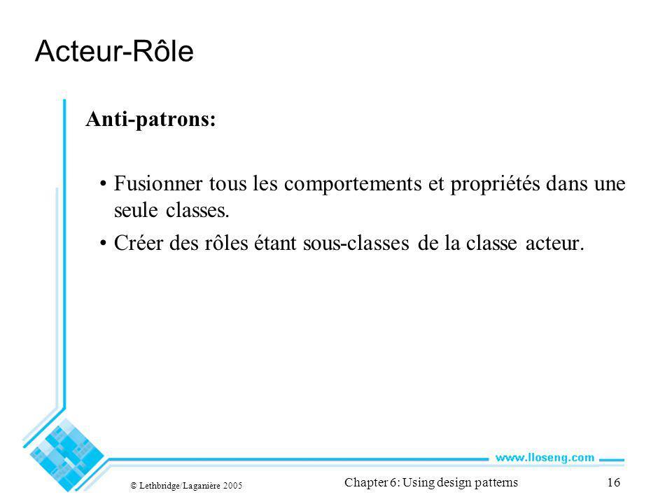 © Lethbridge/Laganière 2005 Chapter 6: Using design patterns16 Acteur-Rôle Anti-patrons: Fusionner tous les comportements et propriétés dans une seule classes.