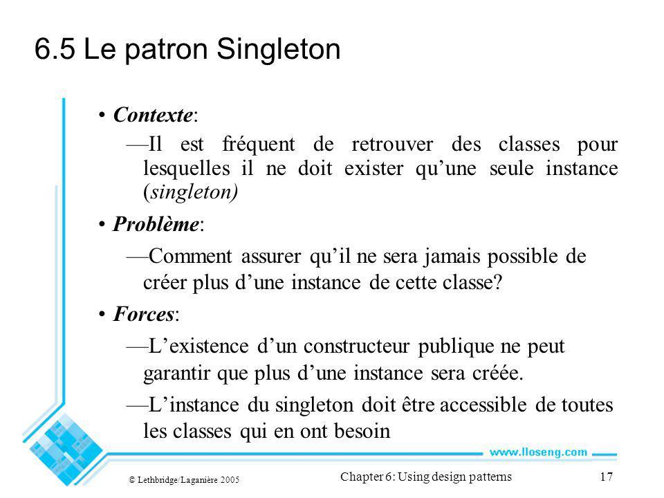 © Lethbridge/Laganière 2005 Chapter 6: Using design patterns17 6.5 Le patron Singleton Contexte: Il est fréquent de retrouver des classes pour lesquelles il ne doit exister quune seule instance (singleton) Problème: Comment assurer quil ne sera jamais possible de créer plus dune instance de cette classe.