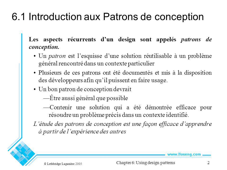 © Lethbridge/Laganière 2005 Chapter 6: Using design patterns2 6.1 Introduction aux Patrons de conception Les aspects récurrents dun design sont appelés patrons de conception.