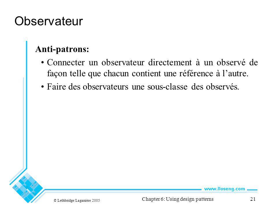 © Lethbridge/Laganière 2005 Chapter 6: Using design patterns21 Observateur Anti-patrons: Connecter un observateur directement à un observé de façon telle que chacun contient une référence à lautre.