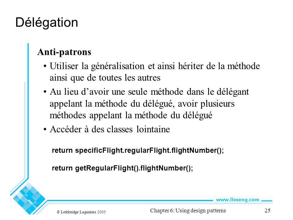 © Lethbridge/Laganière 2005 Chapter 6: Using design patterns25 Délégation Anti-patrons Utiliser la généralisation et ainsi hériter de la méthode ainsi que de toutes les autres Au lieu davoir une seule méthode dans le délégant appelant la méthode du délégué, avoir plusieurs méthodes appelant la méthode du délégué Accéder à des classes lointaine return specificFlight.regularFlight.flightNumber(); return getRegularFlight().flightNumber();