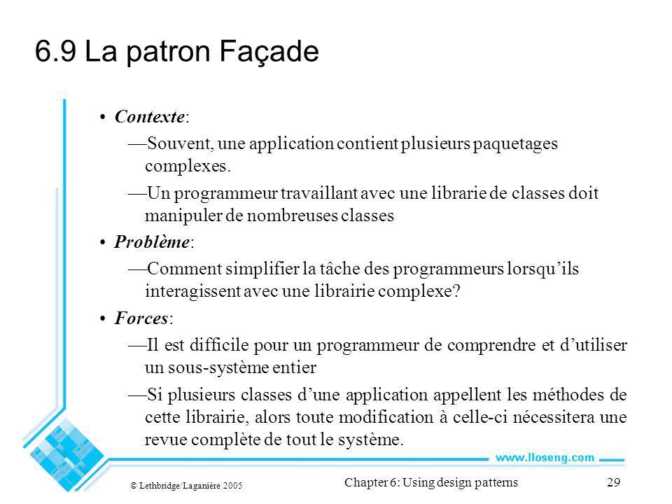 © Lethbridge/Laganière 2005 Chapter 6: Using design patterns29 6.9 La patron Façade Contexte: Souvent, une application contient plusieurs paquetages complexes.
