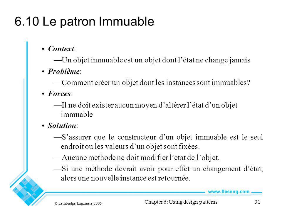© Lethbridge/Laganière 2005 Chapter 6: Using design patterns31 6.10 Le patron Immuable Context: Un objet immuable est un objet dont létat ne change jamais Problème: Comment créer un objet dont les instances sont immuables.