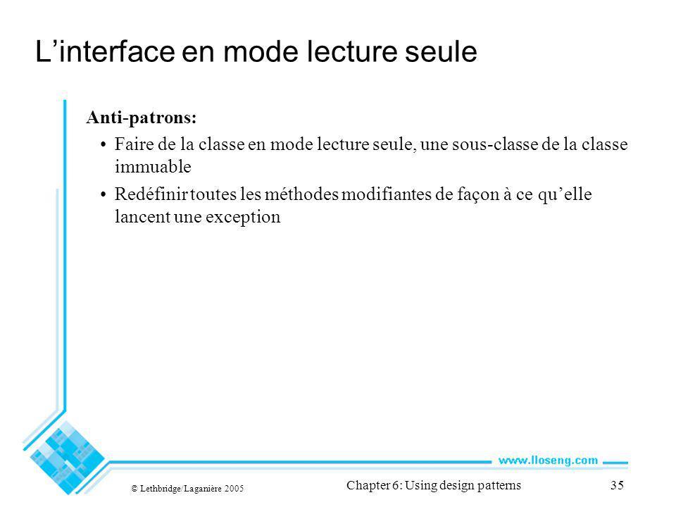 © Lethbridge/Laganière 2005 Chapter 6: Using design patterns35 Linterface en mode lecture seule Anti-patrons: Faire de la classe en mode lecture seule, une sous-classe de la classe immuable Redéfinir toutes les méthodes modifiantes de façon à ce quelle lancent une exception