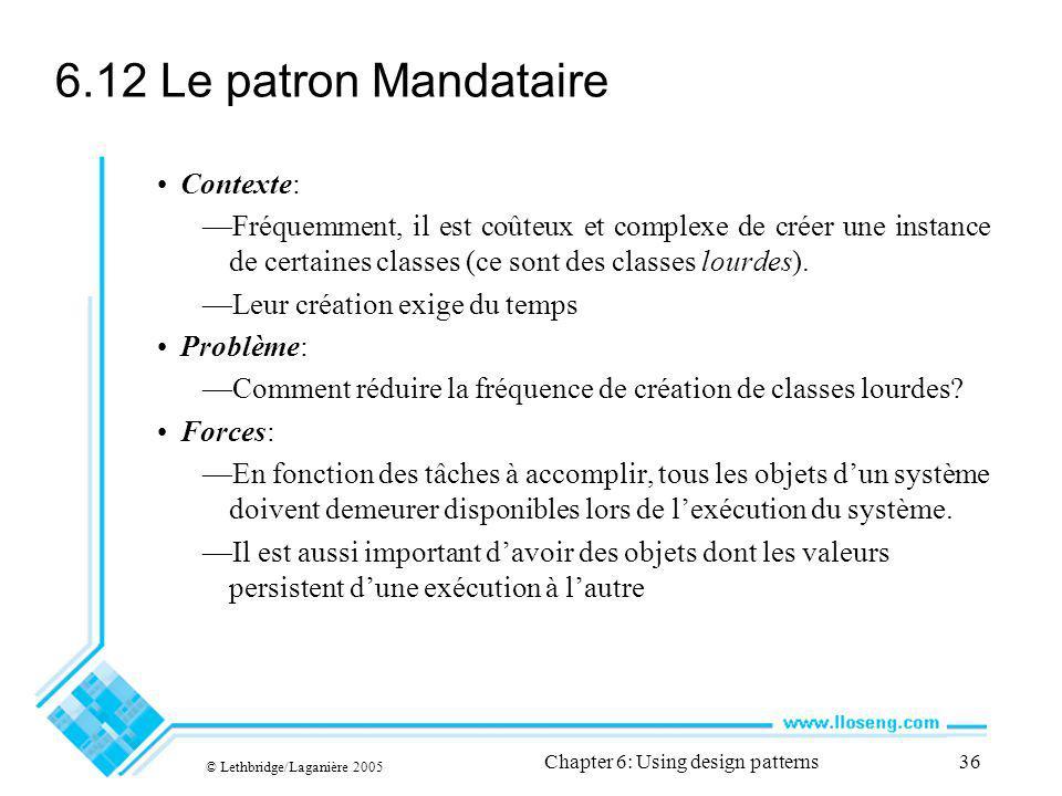 © Lethbridge/Laganière 2005 Chapter 6: Using design patterns36 6.12 Le patron Mandataire Contexte: Fréquemment, il est coûteux et complexe de créer une instance de certaines classes (ce sont des classes lourdes).