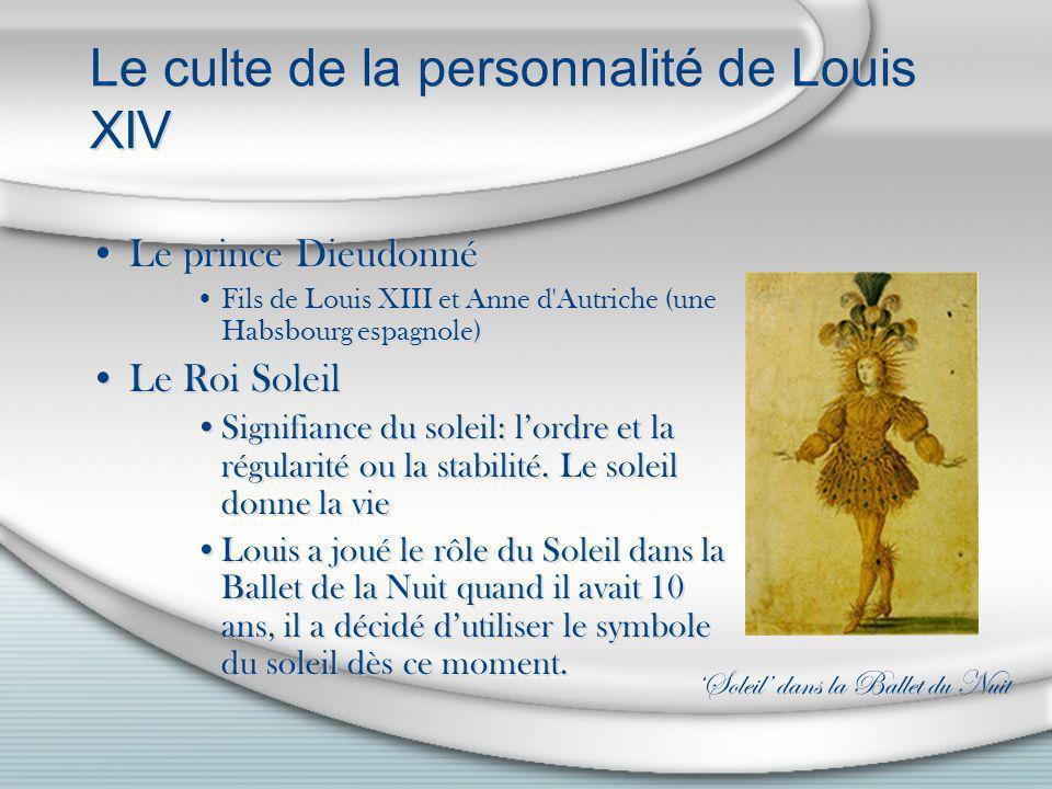 Le culte de la personnalité de Louis XIV Le prince Dieudonné Fils de Louis XIII et Anne d'Autriche (une Habsbourg espagnole) Le Roi Soleil Signifiance