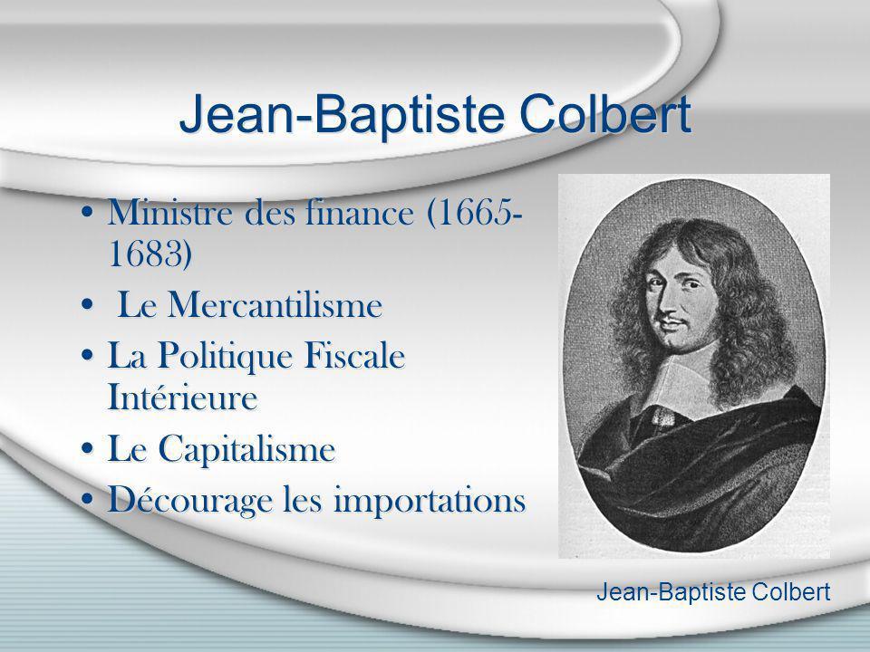 Jean-Baptiste Colbert Ministre des finance (1665- 1683) Le Mercantilisme La Politique Fiscale Intérieure Le Capitalisme Décourage les importations Min
