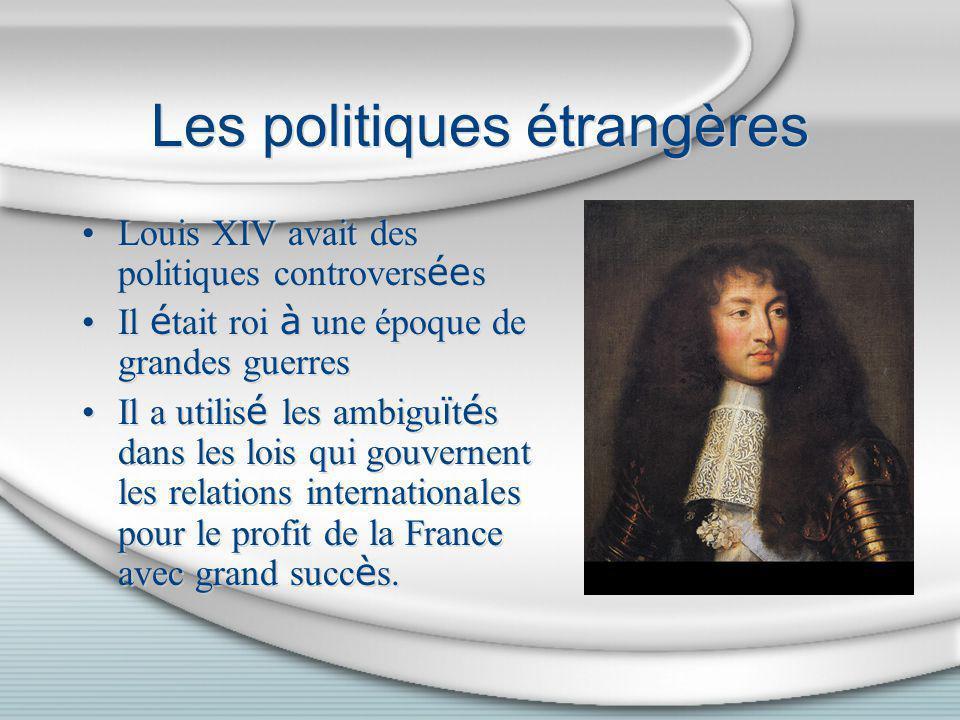 Les politiques étrangères Louis XIV avait des politiques controvers ée s Il é tait roi à une époque de grandes guerres Il a utilis é les ambigu ï t é